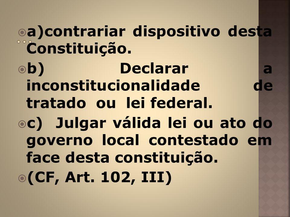 a)contrariar dispositivo desta Constituição. b) Declarar a inconstitucionalidade de tratado ou lei federal. c) Julgar válida lei ou ato do governo loc
