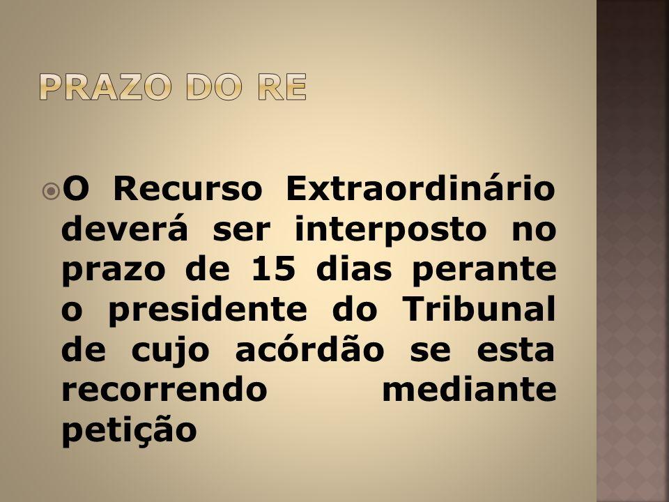 O Recurso Extraordinário deverá ser interposto no prazo de 15 dias perante o presidente do Tribunal de cujo acórdão se esta recorrendo mediante petiçã