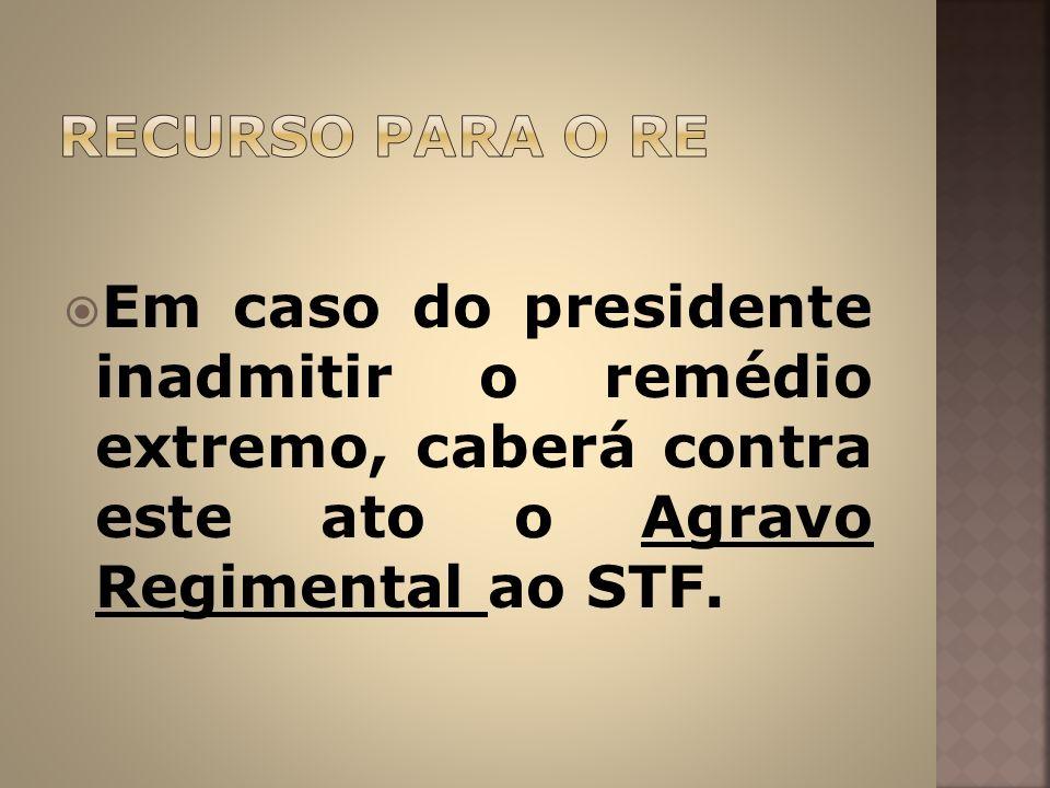 Em caso do presidente inadmitir o remédio extremo, caberá contra este ato o Agravo Regimental ao STF.