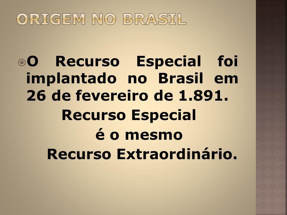 O Recurso Especial foi implantado no Brasil em 26 de fevereiro de 1.891. Recurso Especial é o mesmo Recurso Extraordinário.