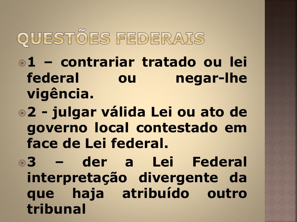 1 – contrariar tratado ou lei federal ou negar-lhe vigência. 2 - julgar válida Lei ou ato de governo local contestado em face de Lei federal. 3 – der