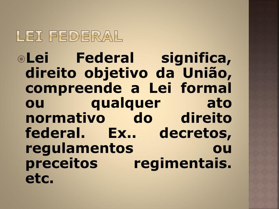 Lei Federal significa, direito objetivo da União, compreende a Lei formal ou qualquer ato normativo do direito federal. Ex.. decretos, regulamentos ou