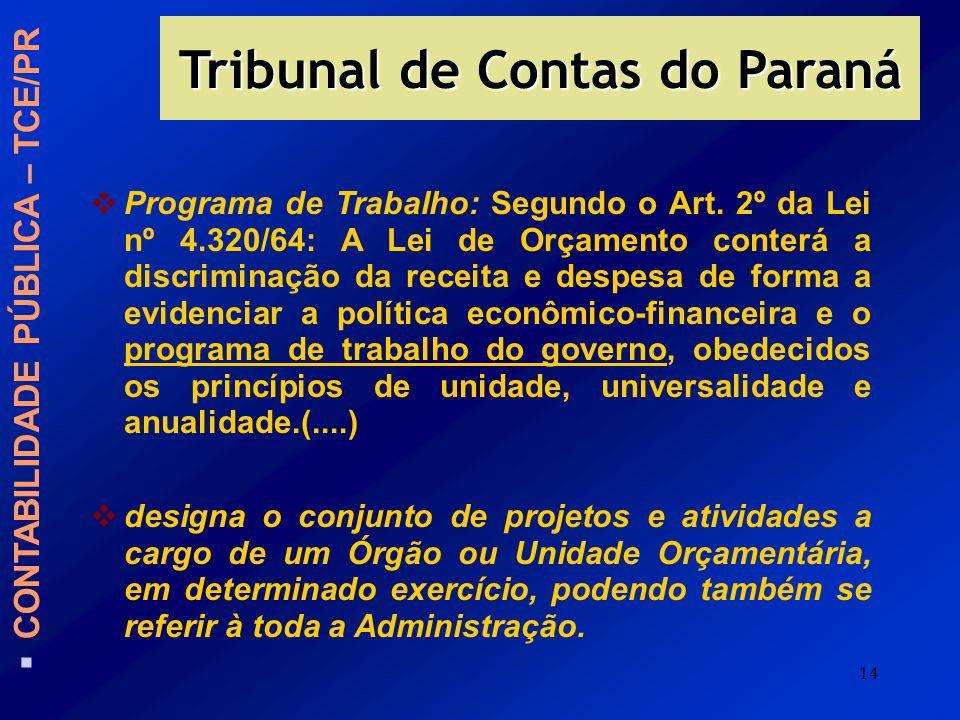 14 Tribunal de Contas do Paraná CONTABILIDADE PÚBLICA – TCE/PR Programa de Trabalho: Segundo o Art. 2º da Lei nº 4.320/64: A Lei de Orçamento conterá