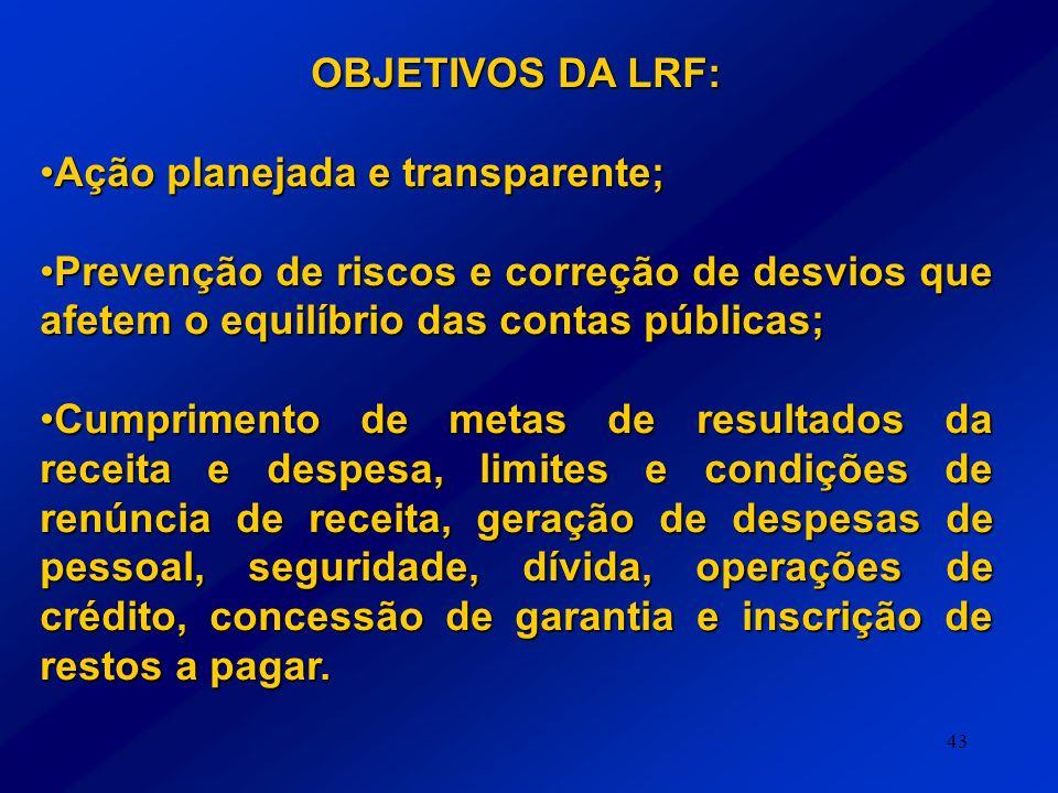 43 OBJETIVOS DA LRF: Ação planejada e transparente;Ação planejada e transparente; Prevenção de riscos e correção de desvios que afetem o equilíbrio da