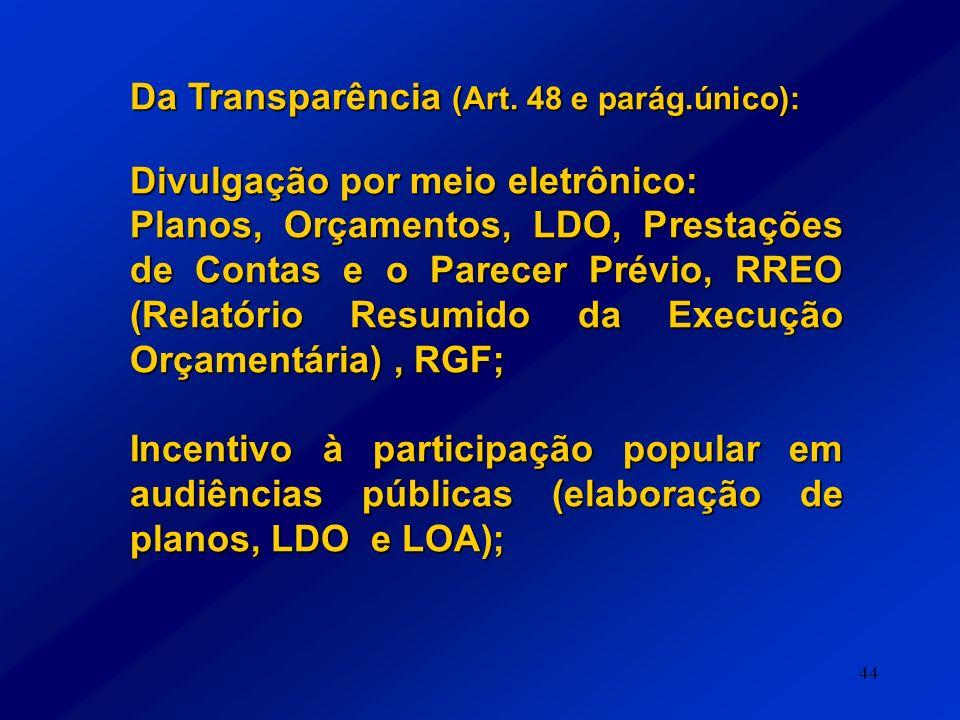 44 Da Transparência (Art. 48 e parág.único): Divulgação por meio eletrônico: Planos, Orçamentos, LDO, Prestações de Contas e o Parecer Prévio, RREO (R