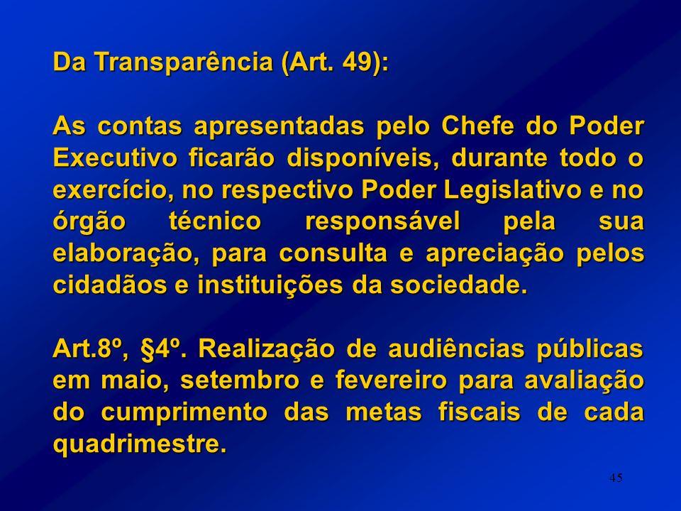 45 Da Transparência (Art. 49): As contas apresentadas pelo Chefe do Poder Executivo ficarão disponíveis, durante todo o exercício, no respectivo Poder