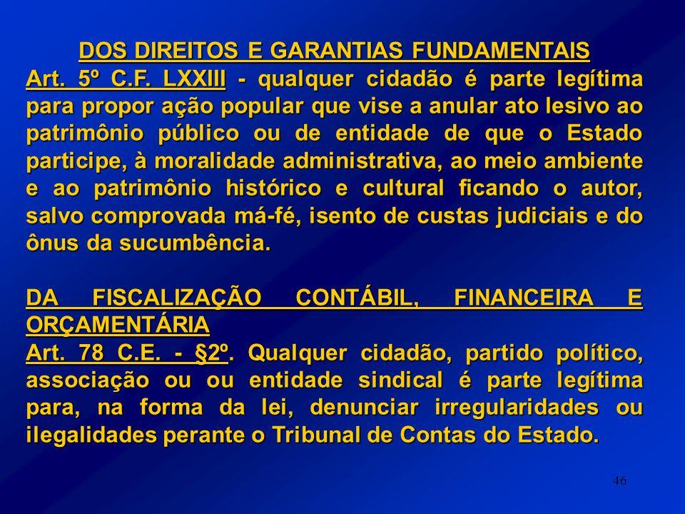 46 DOS DIREITOS E GARANTIAS FUNDAMENTAIS Art. 5º C.F. LXXIII - qualquer cidadão é parte legítima para propor ação popular que vise a anular ato lesivo