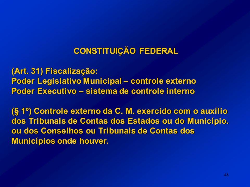 48 CONSTITUIÇÃO FEDERAL (Art. 31) Fiscalização: Poder Legislativo Municipal – controle externo Poder Executivo – sistema de controle interno (§ 1º) Co