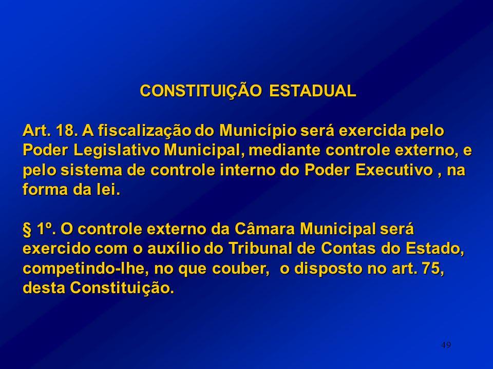 49 CONSTITUIÇÃO ESTADUAL Art. 18. A fiscalização do Município será exercida pelo Poder Legislativo Municipal, mediante controle externo, e pelo sistem