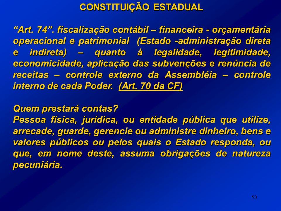 50 CONSTITUIÇÃO ESTADUAL Art. 74. fiscalização contábil – financeira - orçamentária operacional e patrimonial (Estado -administração direta e indireta