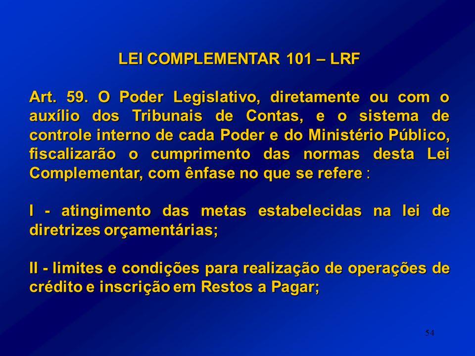 54 LEI COMPLEMENTAR 101 – LRF Art. 59. O Poder Legislativo, diretamente ou com o auxílio dos Tribunais de Contas, e o sistema de controle interno de c
