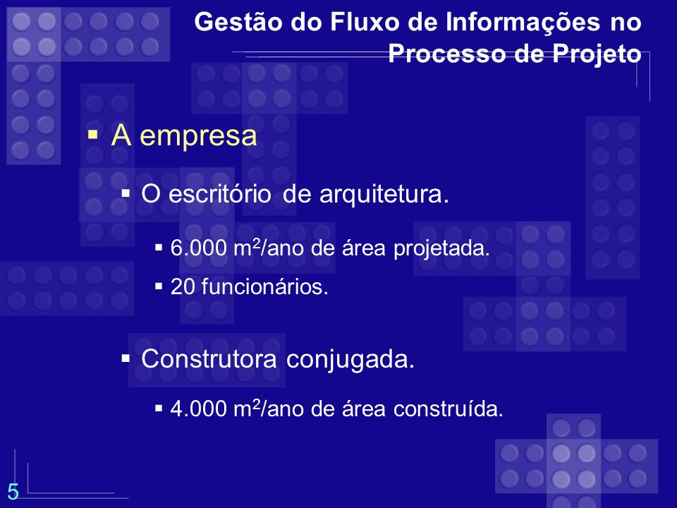 Gestão do Fluxo de Informações no Processo de Projeto A empresa O escritório de arquitetura. 6.000 m 2 /ano de área projetada. 20 funcionários. Constr