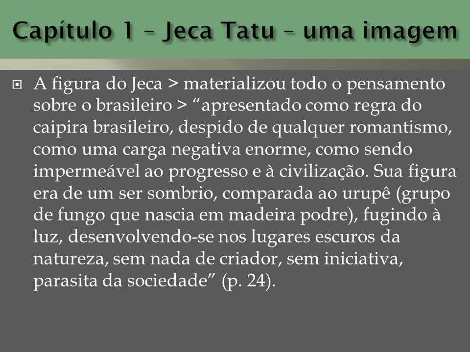 A figura do Jeca > materializou todo o pensamento sobre o brasileiro > apresentado como regra do caipira brasileiro, despido de qualquer romantismo, c