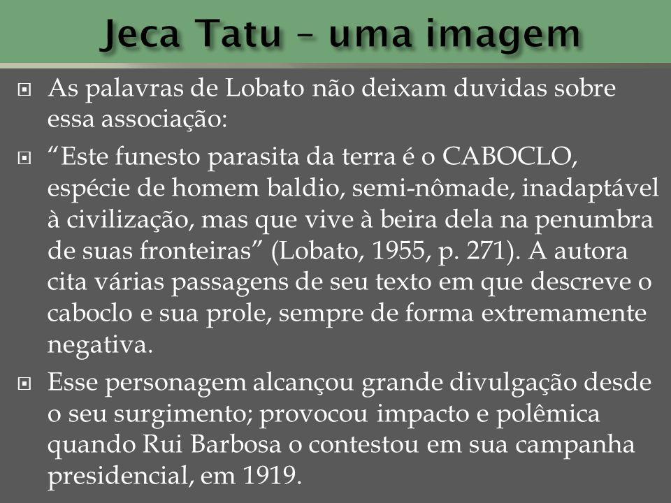 As palavras de Lobato não deixam duvidas sobre essa associação: Este funesto parasita da terra é o CABOCLO, espécie de homem baldio, semi-nômade, inad