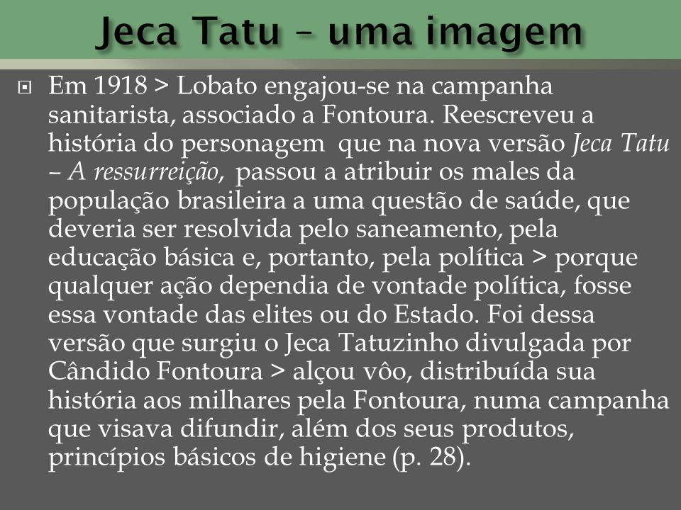 Em 1918 > Lobato engajou-se na campanha sanitarista, associado a Fontoura. Reescreveu a história do personagem que na nova versão Jeca Tatu – A ressur