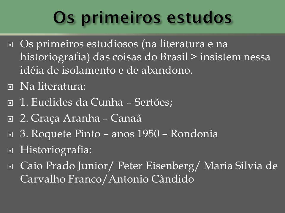 Os primeiros estudiosos (na literatura e na historiografia) das coisas do Brasil > insistem nessa idéia de isolamento e de abandono. Na literatura: 1.