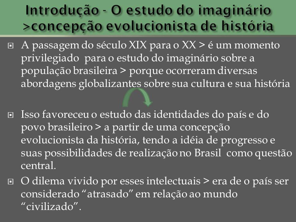 A passagem do século XIX para o XX > é um momento privilegiado para o estudo do imaginário sobre a população brasileira > porque ocorreram diversas ab