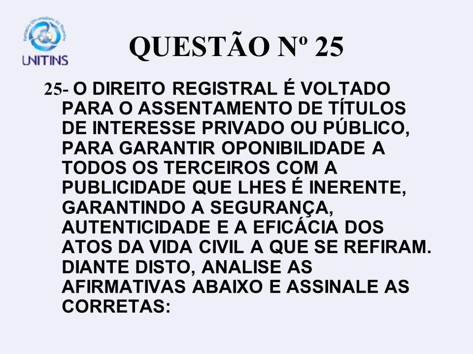 QUESTÃO Nº 25 25- O DIREITO REGISTRAL É VOLTADO PARA O ASSENTAMENTO DE TÍTULOS DE INTERESSE PRIVADO OU PÚBLICO, PARA GARANTIR OPONIBILIDADE A TODOS OS TERCEIROS COM A PUBLICIDADE QUE LHES É INERENTE, GARANTINDO A SEGURANÇA, AUTENTICIDADE E A EFICÁCIA DOS ATOS DA VIDA CIVIL A QUE SE REFIRAM.