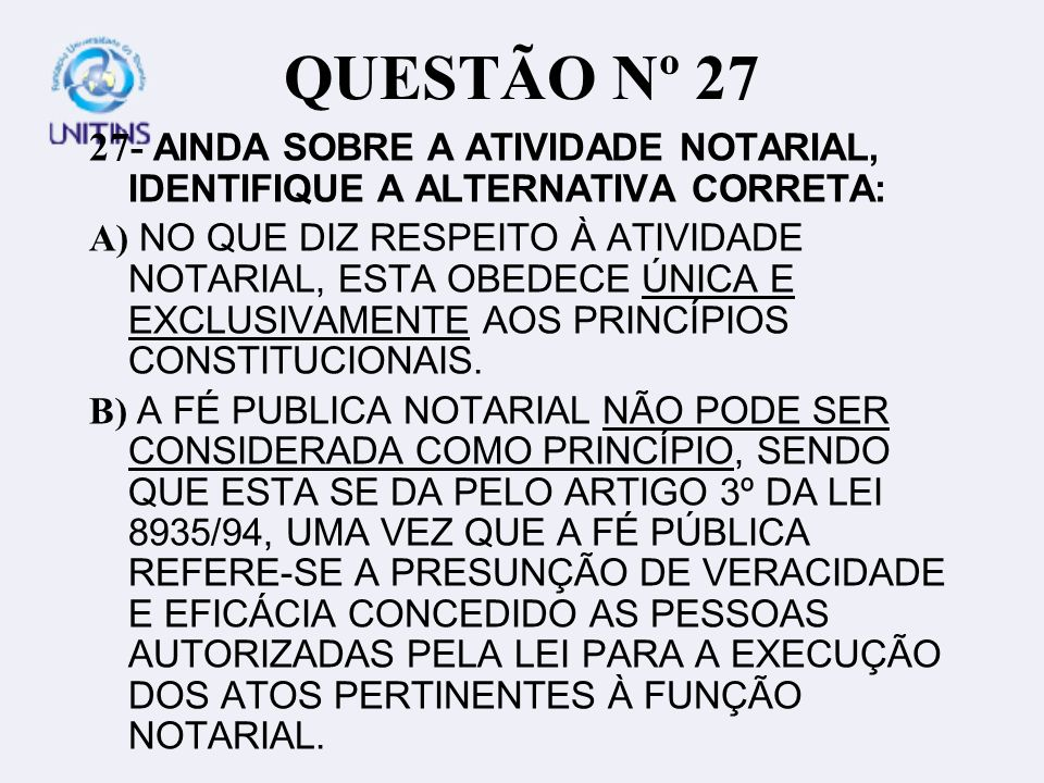 QUESTÃO Nº 27 27- AINDA SOBRE A ATIVIDADE NOTARIAL, IDENTIFIQUE A ALTERNATIVA CORRETA: A) NO QUE DIZ RESPEITO À ATIVIDADE NOTARIAL, ESTA OBEDECE ÚNICA E EXCLUSIVAMENTE AOS PRINCÍPIOS CONSTITUCIONAIS.