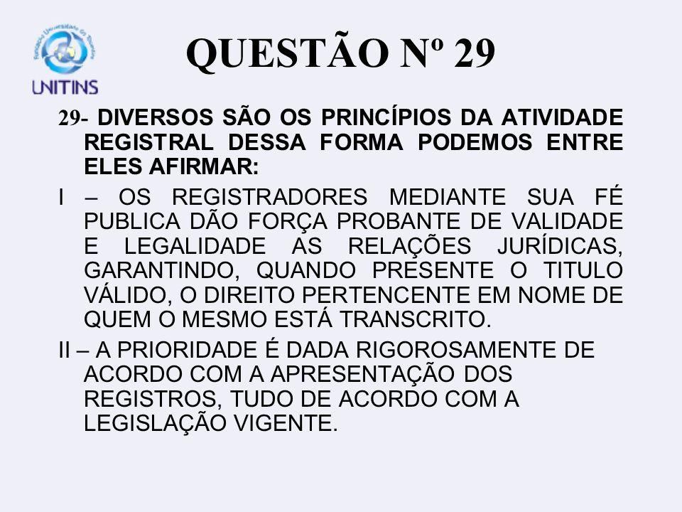 QUESTÃO Nº 29 29- DIVERSOS SÃO OS PRINCÍPIOS DA ATIVIDADE REGISTRAL DESSA FORMA PODEMOS ENTRE ELES AFIRMAR: I – OS REGISTRADORES MEDIANTE SUA FÉ PUBLICA DÃO FORÇA PROBANTE DE VALIDADE E LEGALIDADE AS RELAÇÕES JURÍDICAS, GARANTINDO, QUANDO PRESENTE O TITULO VÁLIDO, O DIREITO PERTENCENTE EM NOME DE QUEM O MESMO ESTÁ TRANSCRITO.