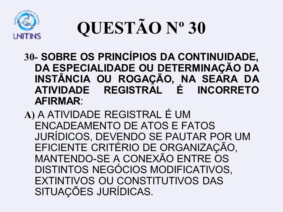 QUESTÃO Nº 30 30- SOBRE OS PRINCÍPIOS DA CONTINUIDADE, DA ESPECIALIDADE OU DETERMINAÇÃO DA INSTÂNCIA OU ROGAÇÃO, NA SEARA DA ATIVIDADE REGISTRAL É INCORRETO AFIRMAR: A) A ATIVIDADE REGISTRAL É UM ENCADEAMENTO DE ATOS E FATOS JURÍDICOS, DEVENDO SE PAUTAR POR UM EFICIENTE CRITÉRIO DE ORGANIZAÇÃO, MANTENDO-SE A CONEXÃO ENTRE OS DISTINTOS NEGÓCIOS MODIFICATIVOS, EXTINTIVOS OU CONSTITUTIVOS DAS SITUAÇÕES JURÍDICAS.