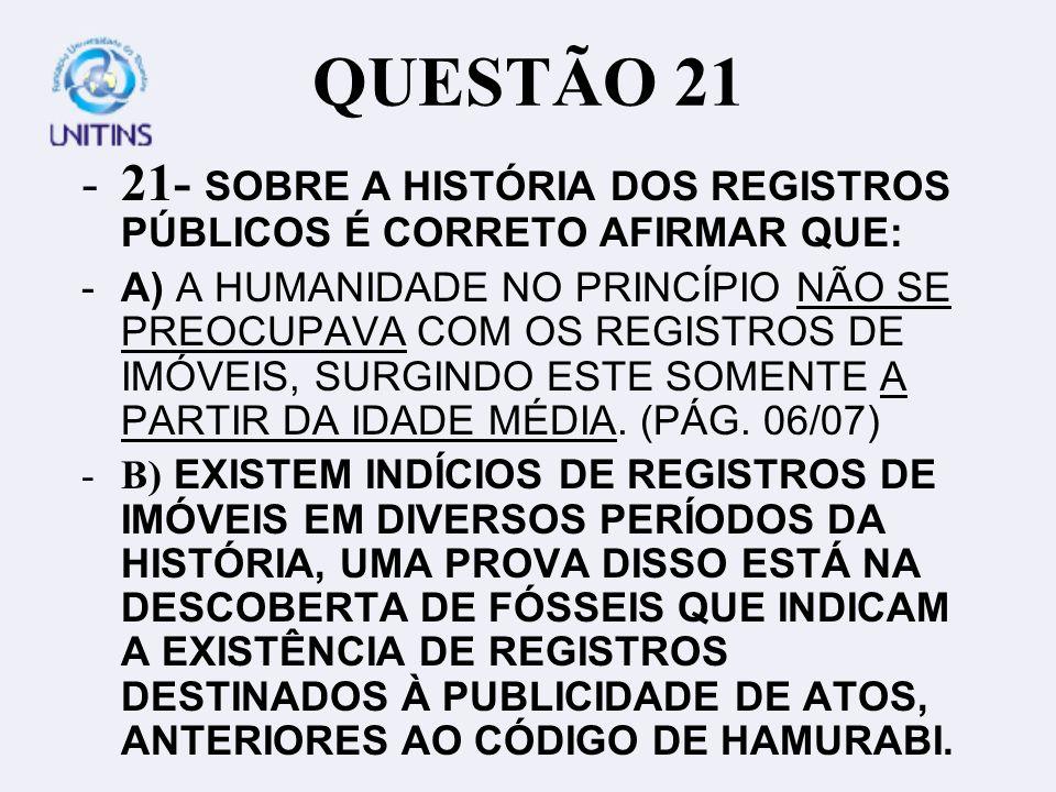 QUESTÃO 21 -21- SOBRE A HISTÓRIA DOS REGISTROS PÚBLICOS É CORRETO AFIRMAR QUE: -A) A HUMANIDADE NO PRINCÍPIO NÃO SE PREOCUPAVA COM OS REGISTROS DE IMÓVEIS, SURGINDO ESTE SOMENTE A PARTIR DA IDADE MÉDIA.