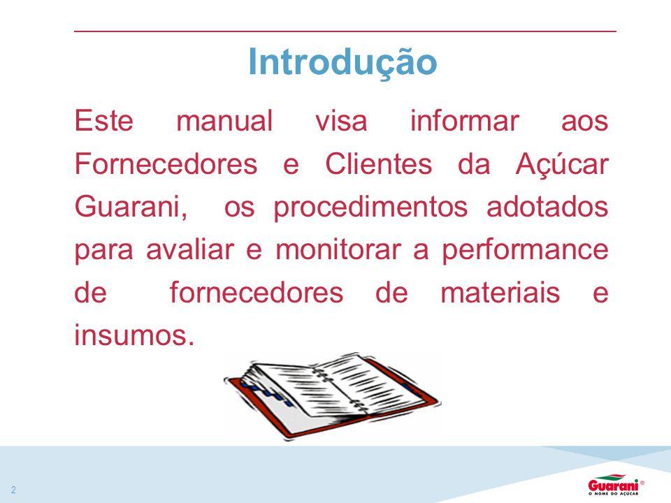 2 Introdução Este manual visa informar aos Fornecedores e Clientes da Açúcar Guarani, os procedimentos adotados para avaliar e monitorar a performance de fornecedores de materiais e insumos.
