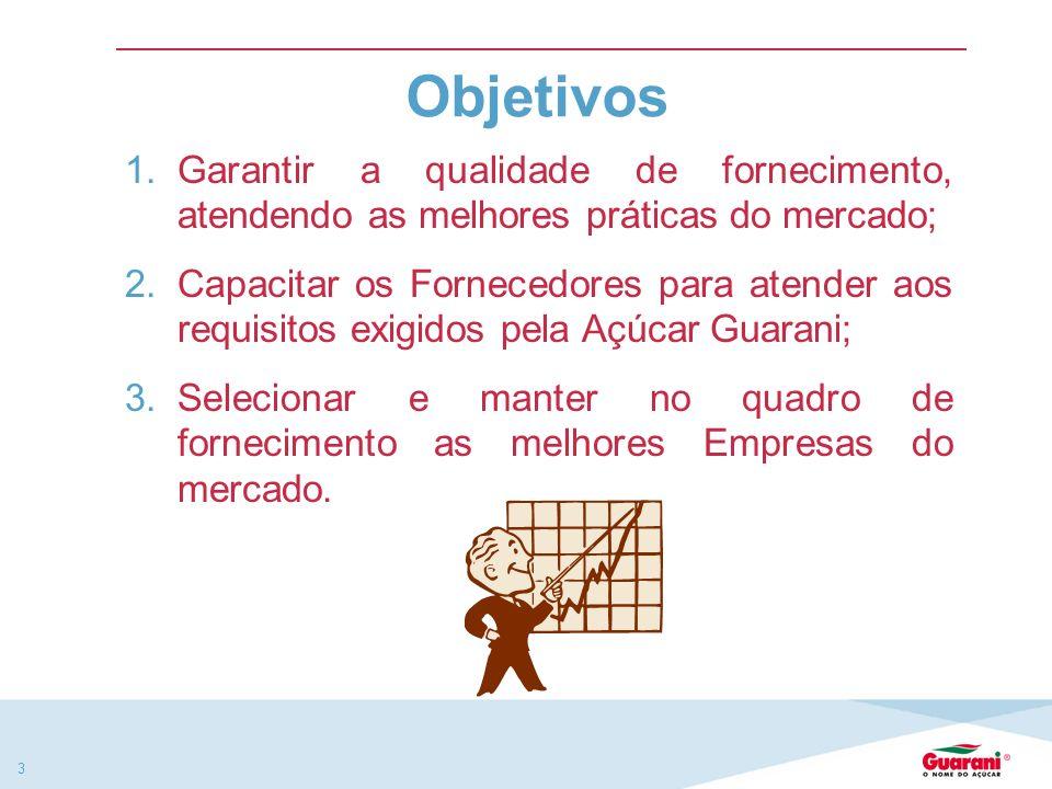 3 1.Garantir a qualidade de fornecimento, atendendo as melhores práticas do mercado; 2.Capacitar os Fornecedores para atender aos requisitos exigidos pela Açúcar Guarani; 3.Selecionar e manter no quadro de fornecimento as melhores Empresas do mercado.