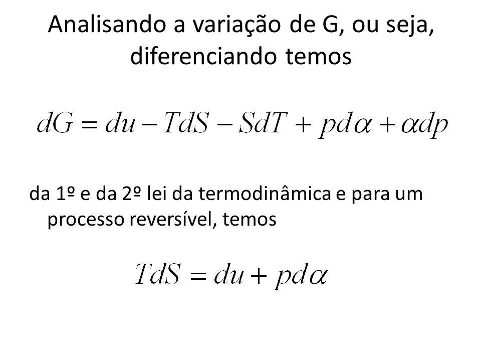 Analisando a variação de G, ou seja, diferenciando temos da 1º e da 2º lei da termodinâmica e para um processo reversível, temos