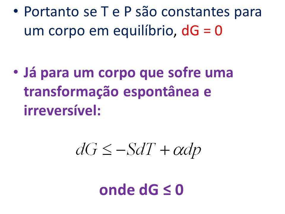 Portanto se T e P são constantes para um corpo em equilíbrio, dG = 0 Já para um corpo que sofre uma transformação espontânea e irreversível: onde dG 0