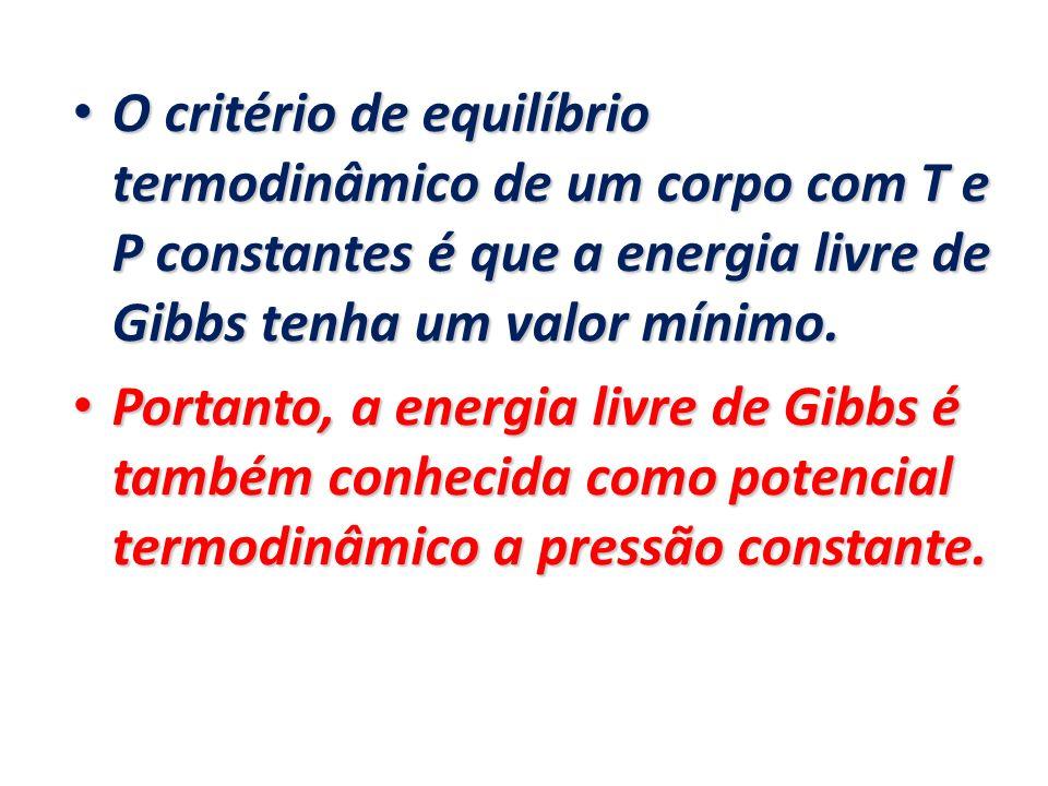 O critério de equilíbrio termodinâmico de um corpo com T e P constantes é que a energia livre de Gibbs tenha um valor mínimo. O critério de equilíbrio
