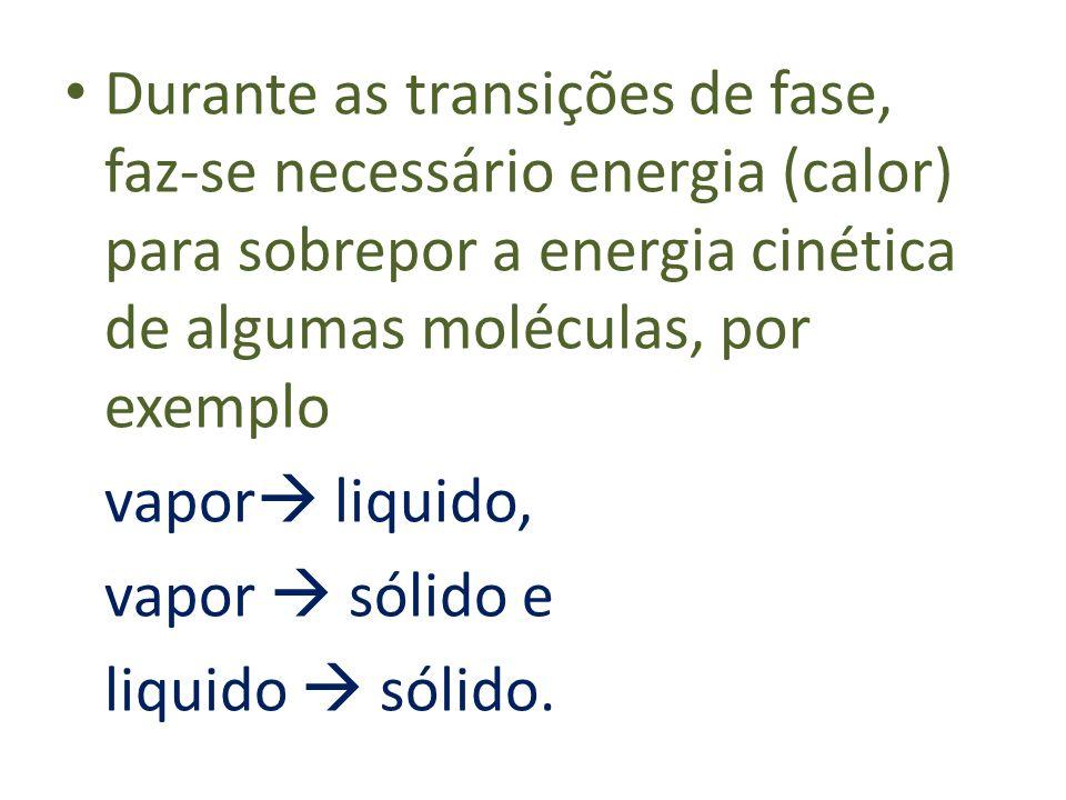 Durante as transições de fase, faz-se necessário energia (calor) para sobrepor a energia cinética de algumas moléculas, por exemplo vapor liquido, vap