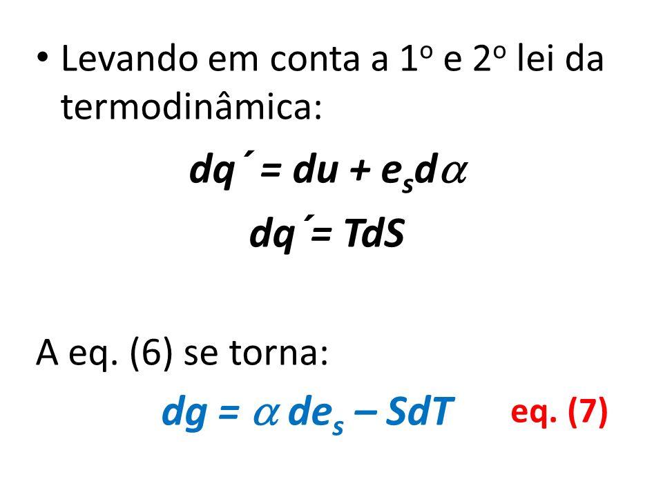 Levando em conta a 1 o e 2 o lei da termodinâmica: dq´ = du + e s d dq´= TdS A eq. (6) se torna: dg = de s – SdT eq. (7)