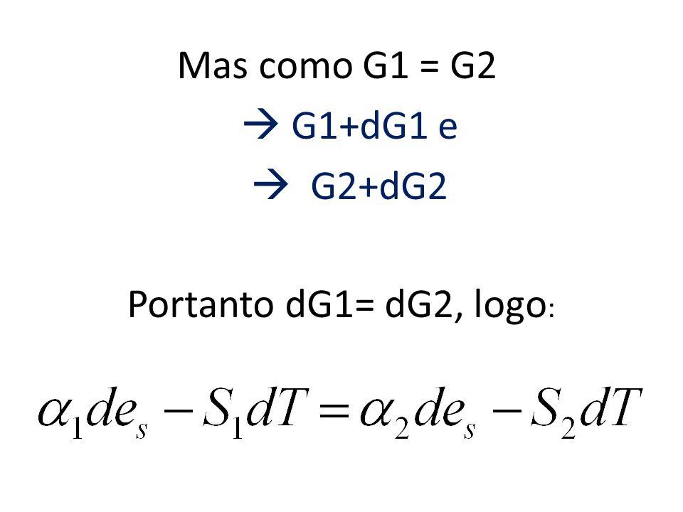 Mas como G1 = G2 G1+dG1 e G2+dG2 Portanto dG1= dG2, logo :