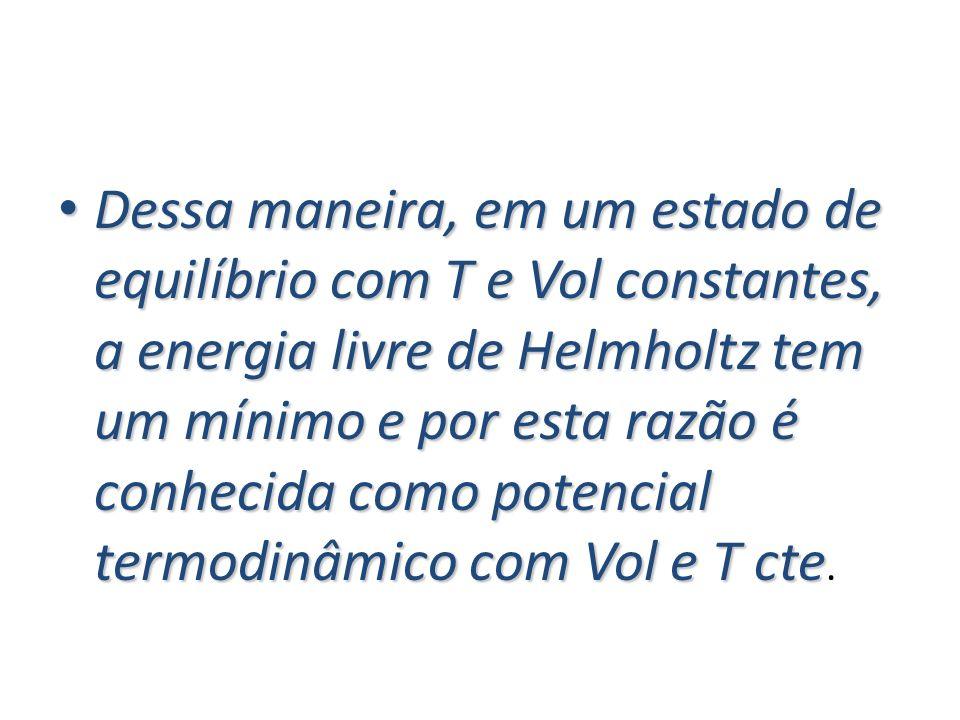 Dessa maneira, em um estado de equilíbrio com T e Vol constantes, a energia livre de Helmholtz tem um mínimo e por esta razão é conhecida como potenci