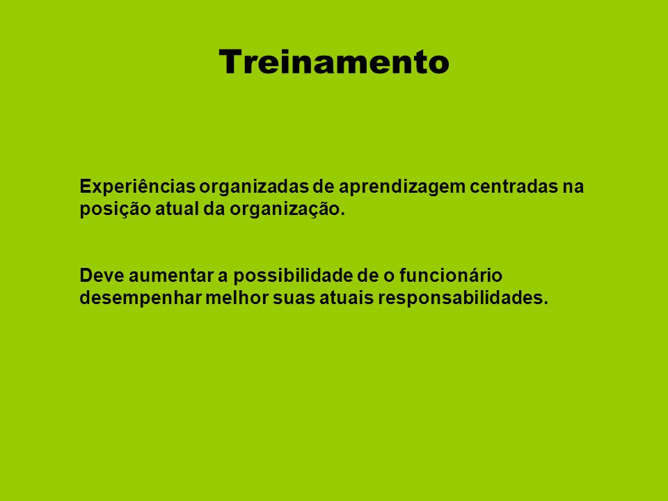 Treinamento Experiências organizadas de aprendizagem centradas na posição atual da organização. Deve aumentar a possibilidade de o funcionário desempe