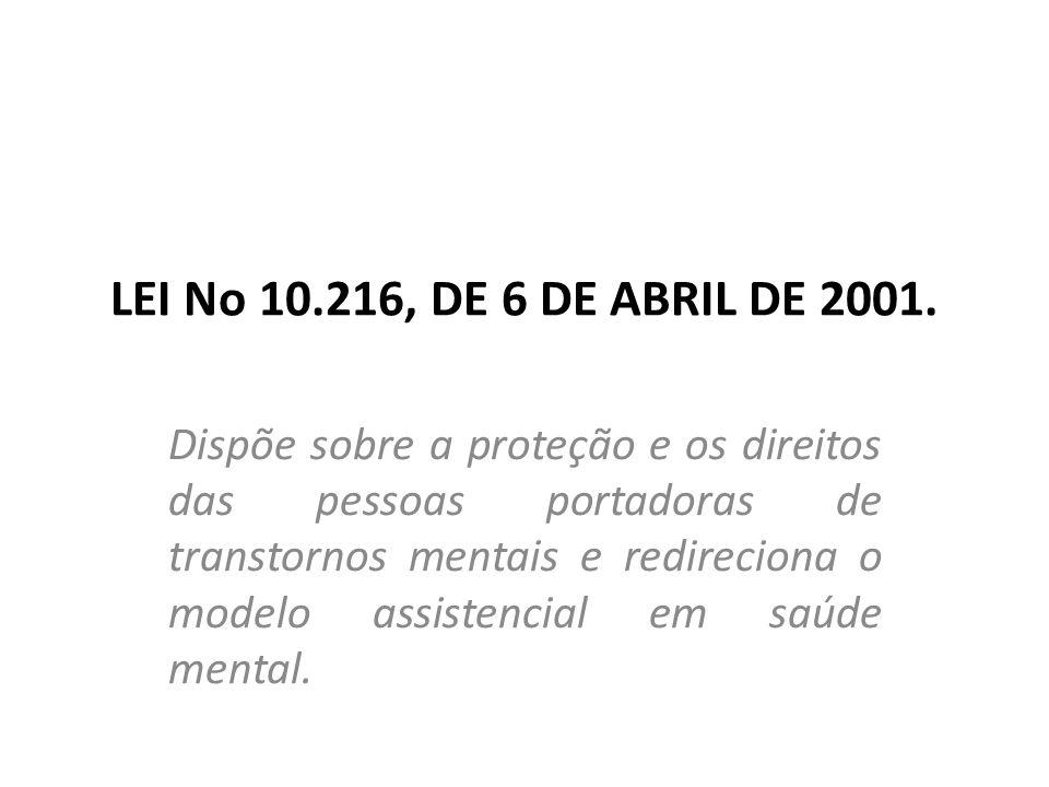 LEI N o 10.216, DE 6 DE ABRIL DE 2001 - Os direitos das pessoas com transtorno mental O primeiro artigo estabelece que a proteção e os direitos dos portadores de transtorno mental são assegurados a todos sem a existência de qualquer forma de discriminação: Art.