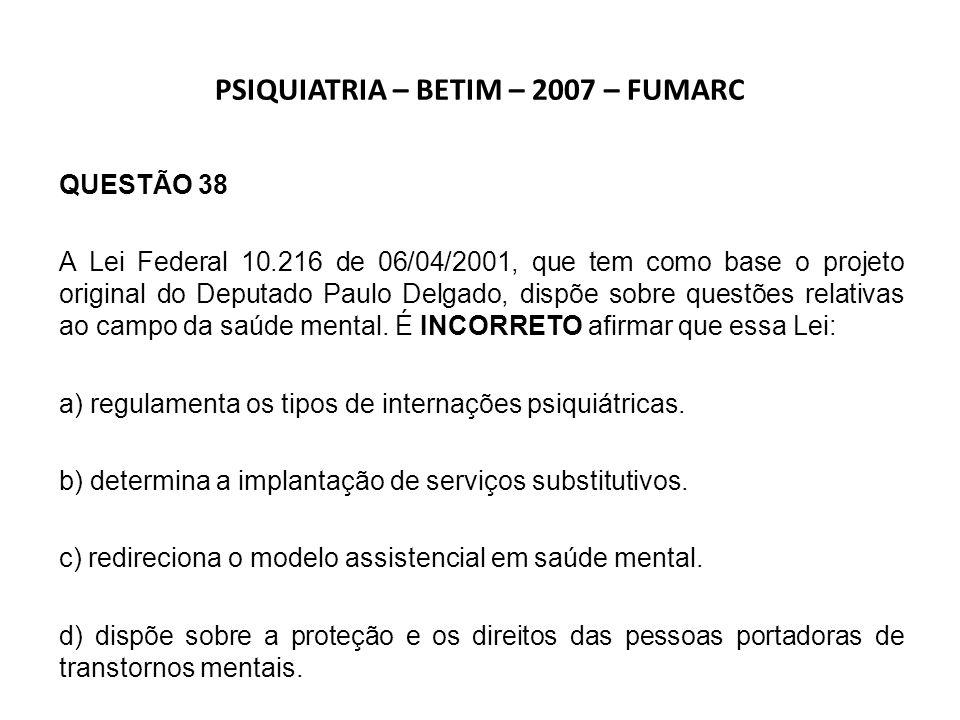 PSIQUIATRIA INFANTIL – BETIM – 2007 – FUMARC QUESTÃO 35 Sobre a Lei Federal 10.216, de 6 de abril de 2001, é INCORRETO afirmar: a) A lei redireciona o modelo da assistência psiquiátrica no país, regulamentando o cuidado especial com o paciente internado por longo tempo.