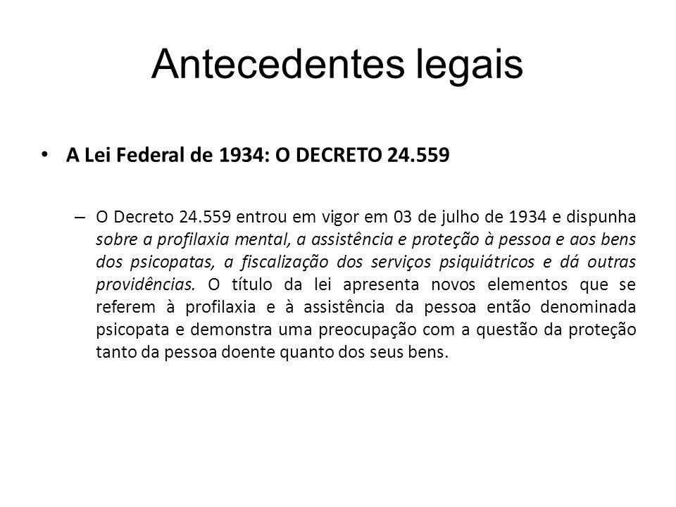 Antecedentes legais A Lei Federal de 1934: O DECRETO 24.559 – O Decreto 24.559 entrou em vigor em 03 de julho de 1934 e dispunha sobre a profilaxia mental, a assistência e proteção à pessoa e aos bens dos psicopatas, a fiscalização dos serviços psiquiátricos e dá outras providências.