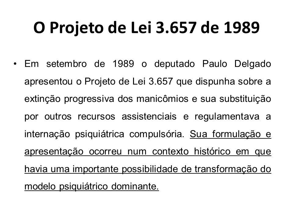 O Projeto de Lei 3.657 de 1989 O PL 3.657/89 era composto por 5 artigos baseados em quatro temas principais (Delgado, 1992b): –deter a expansão dos leitos manicomiais; –promover um novo tipo de cuidado; –criar uma nova rede de serviços; –proporcionar o fim das internações anônimas.