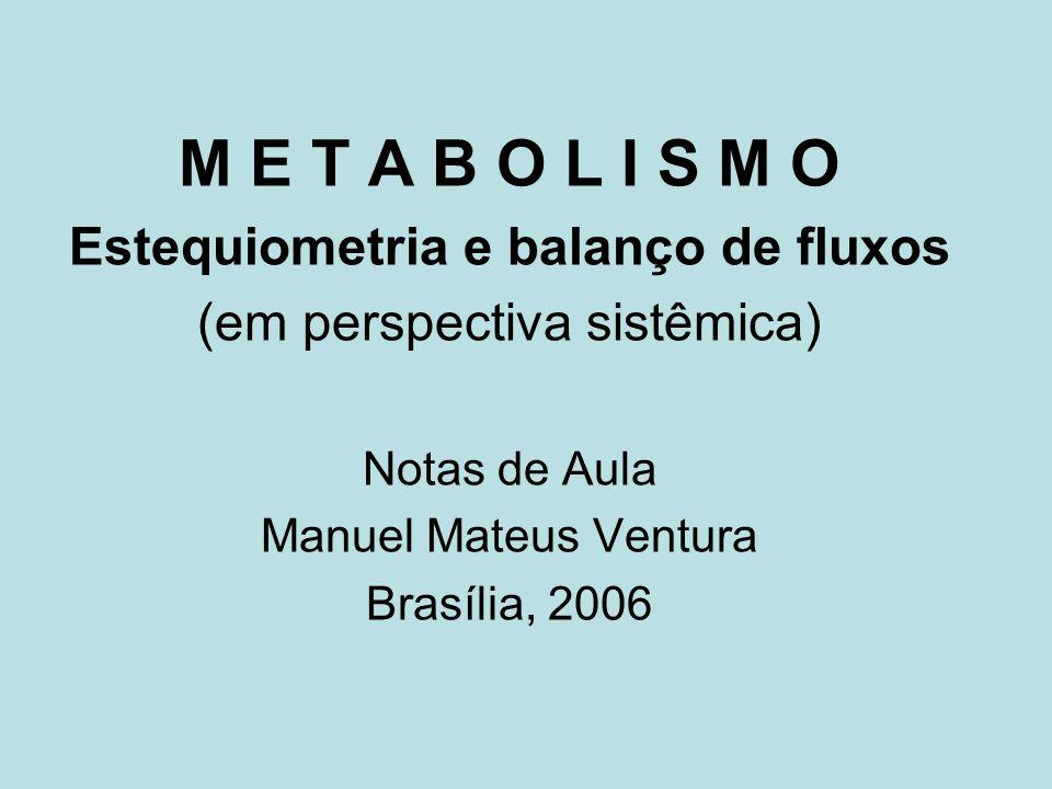 2 M E T A B O L I S M O Estequiometria e balanço de fluxos (em perspectiva sistêmica) Notas de Aula (apresentação em MS - ppt) por Manuel Mateus Ventura Brasília, 2006