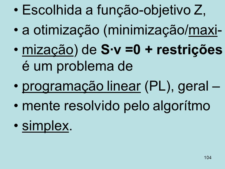 104 Escolhida a função-objetivo Z, a otimização (minimização/maxi- mização) de Sv =0 + restrições é um problema de programação linear (PL), geral – me