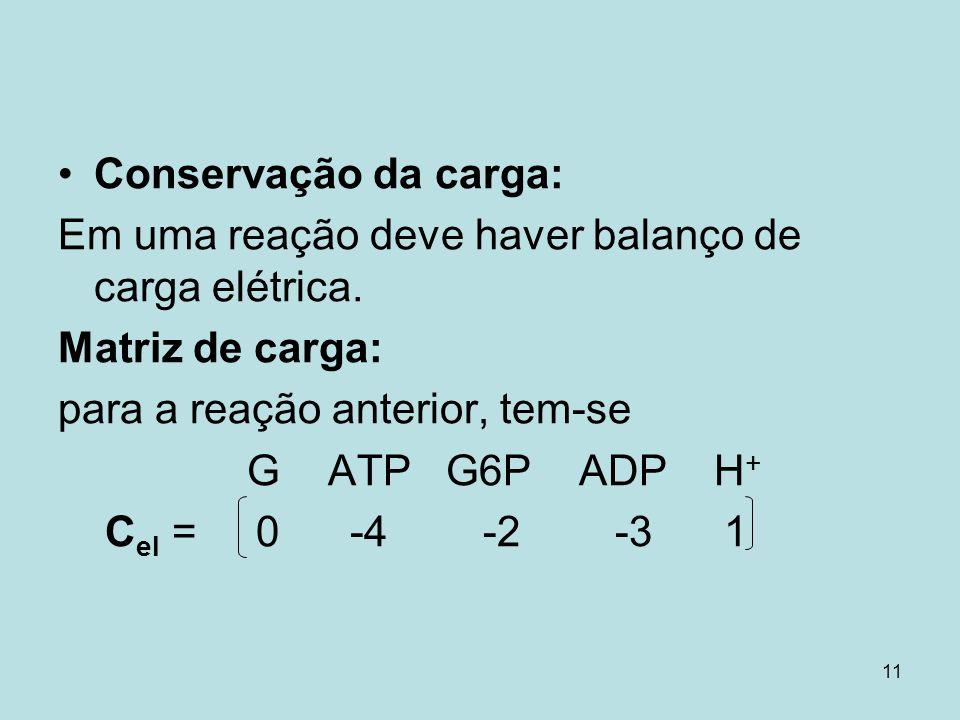 11 Conservação da carga: Em uma reação deve haver balanço de carga elétrica. Matriz de carga: para a reação anterior, tem-se G ATP G6P ADP H + C el =