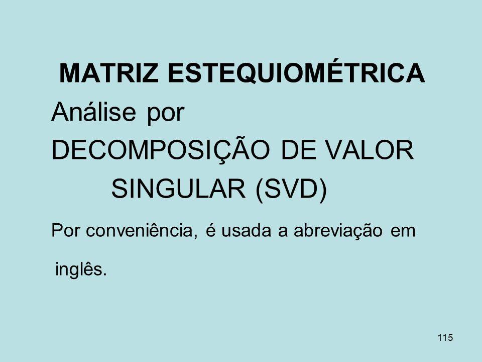 115 MATRIZ ESTEQUIOMÉTRICA Análise por DECOMPOSIÇÃO DE VALOR SINGULAR (SVD) Por conveniência, é usada a abreviação em inglês.