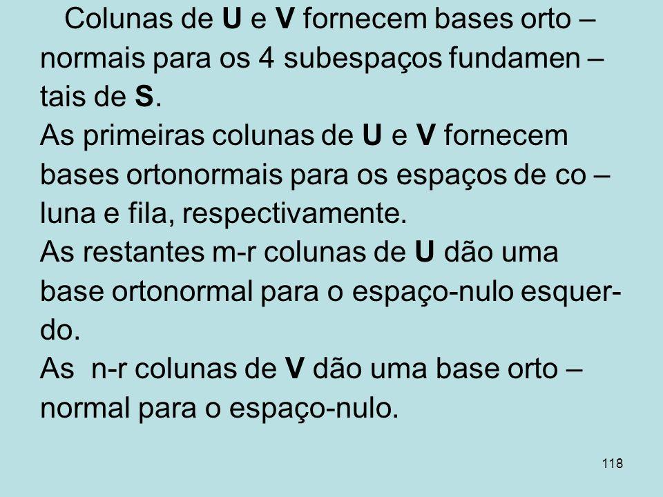 118 Colunas de U e V fornecem bases orto – normais para os 4 subespaços fundamen – tais de S. As primeiras colunas de U e V fornecem bases ortonormais