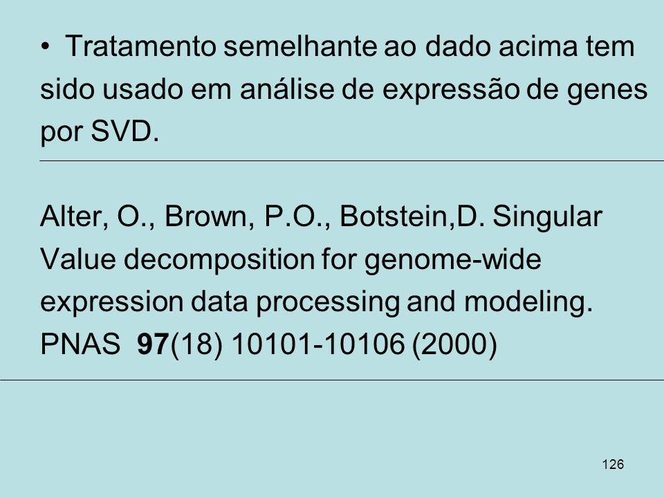 126 Tratamento semelhante ao dado acima tem sido usado em análise de expressão de genes por SVD. Alter, O., Brown, P.O., Botstein,D. Singular Value de