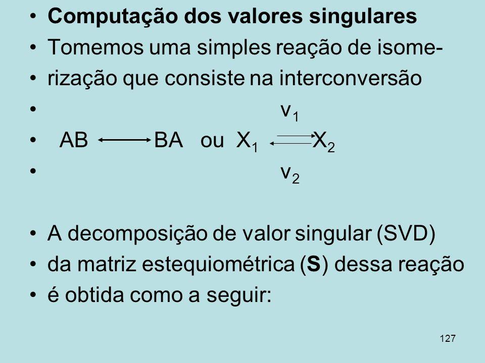 127 Computação dos valores singulares Tomemos uma simples reação de isome- rização que consiste na interconversão v 1 AB BA ou X 1 X 2 v 2 A decomposi