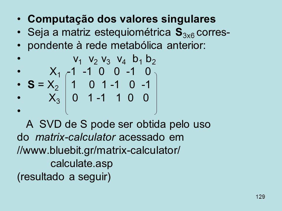129 Computação dos valores singulares Seja a matriz estequiométrica S 3x6 corres- pondente à rede metabólica anterior: v 1 v 2 v 3 v 4 b 1 b 2 X 1 -1