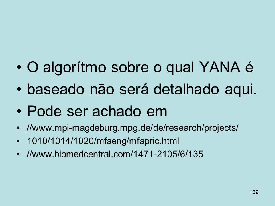 139 O algorítmo sobre o qual YANA é baseado não será detalhado aqui. Pode ser achado em //www.mpi-magdeburg.mpg.de/de/research/projects/ 1010/1014/102