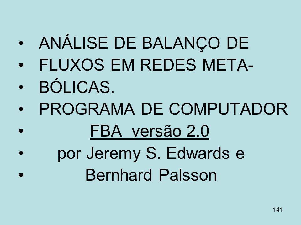 141 ANÁLISE DE BALANÇO DE FLUXOS EM REDES META- BÓLICAS. PROGRAMA DE COMPUTADOR FBA versão 2.0 por Jeremy S. Edwards e Bernhard Palsson
